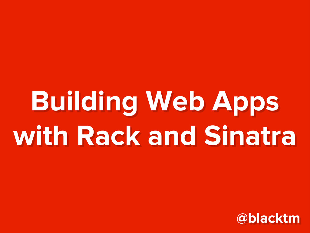 Building Web Apps with Rack and Sinatra @blacktm