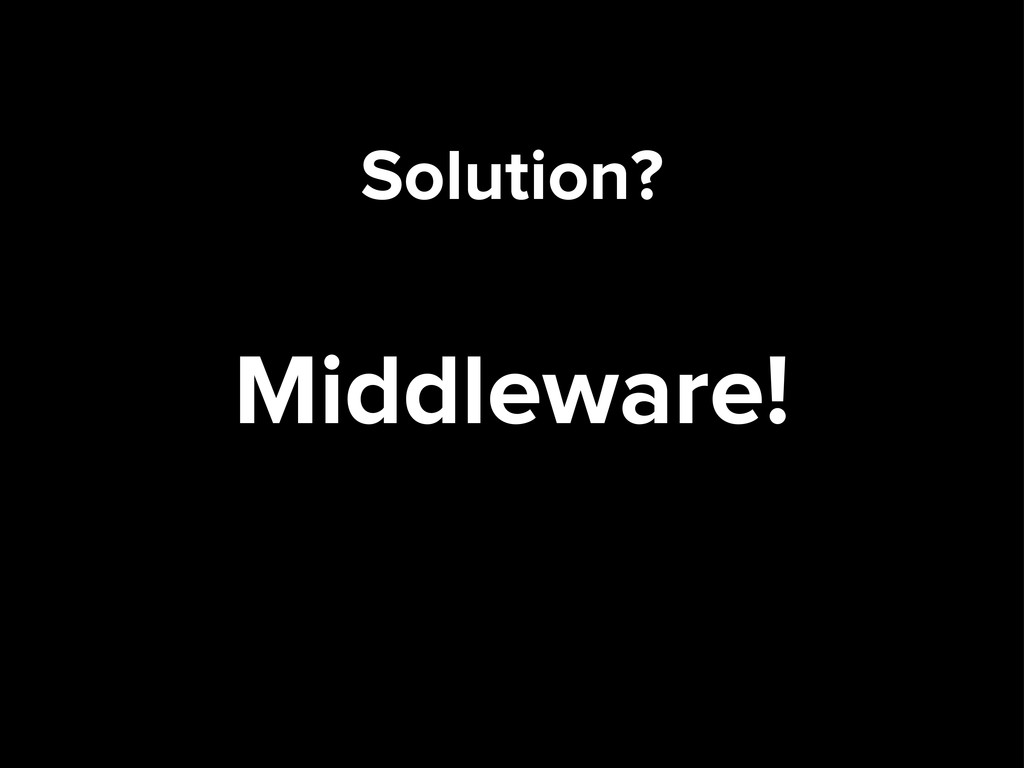 Solution? Middleware!