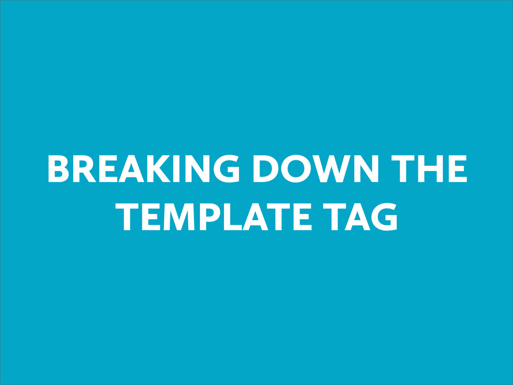 BREAKING DOWN THE TEMPLATE TAG