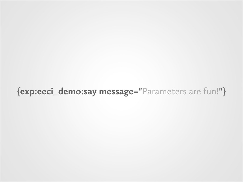"{exp:eeci_demo:say message=""Parameters are fun!..."