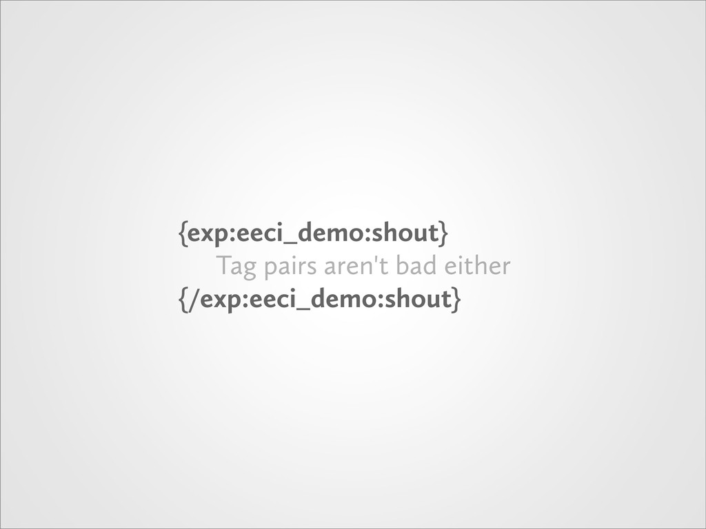 {exp:eeci_demo:shout} Tag pairs aren't bad eith...