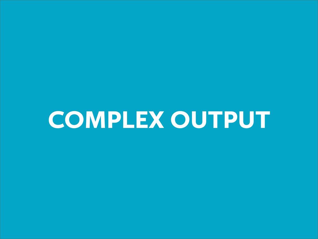 COMPLEX OUTPUT