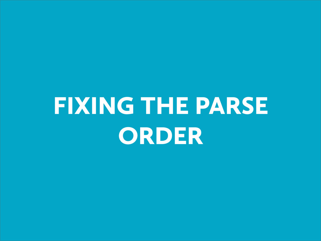 FIXING THE PARSE ORDER