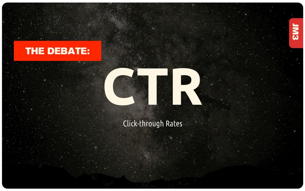 JM3 CTR Click-through Rates THE DEBATE:
