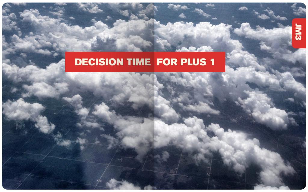 DECISION TIME FOR PLUS 1 JM3