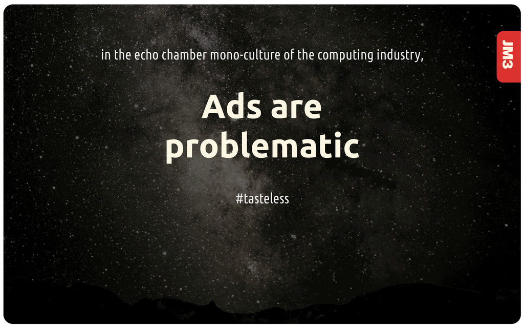 JM3 Ads are problematic in the echo chamber mon...