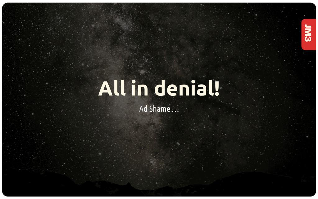 JM3 All in denial! Ad Shame …