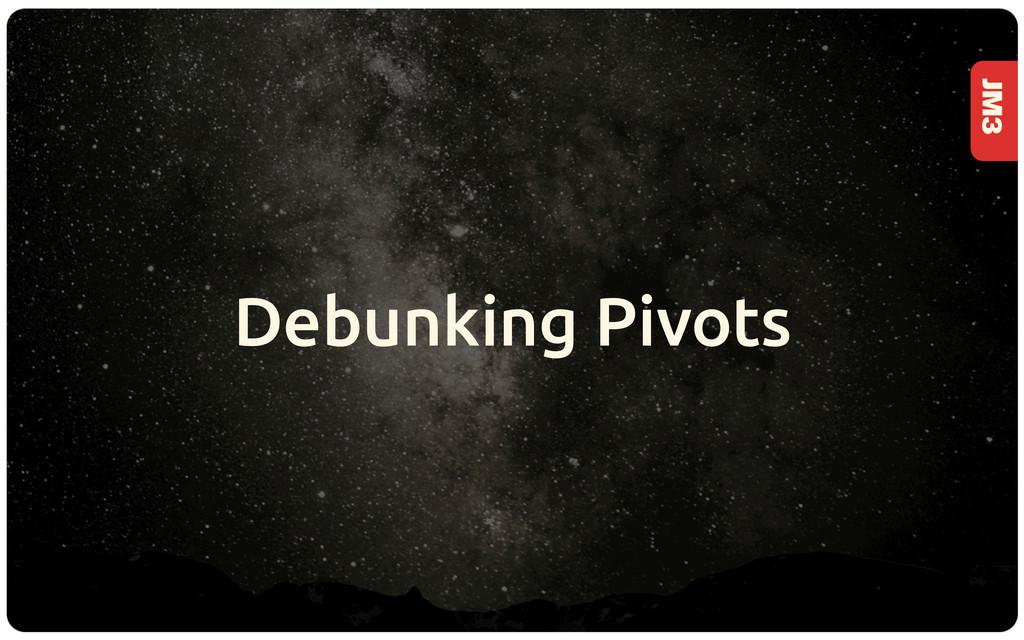 JM3 Debunking Pivots