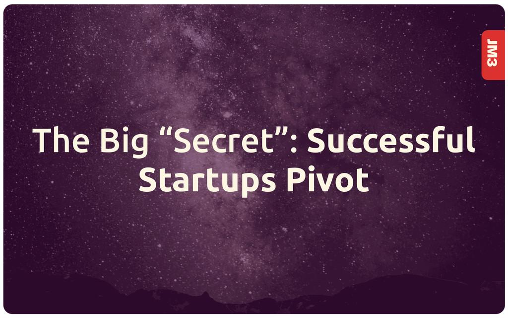 "JM3 The Big ""Secret"": Successful Startups Pivot"