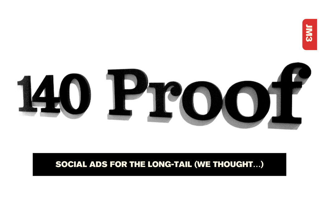 JM3 SOCIAL ADS FOR THE LONG-TAIL (WE THOUGHT…)