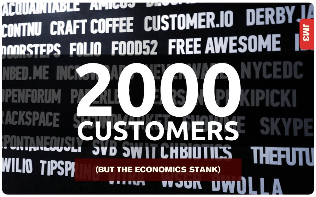 2000 CUSTOMERS JM3 (BUT THE ECONOMICS STANK)
