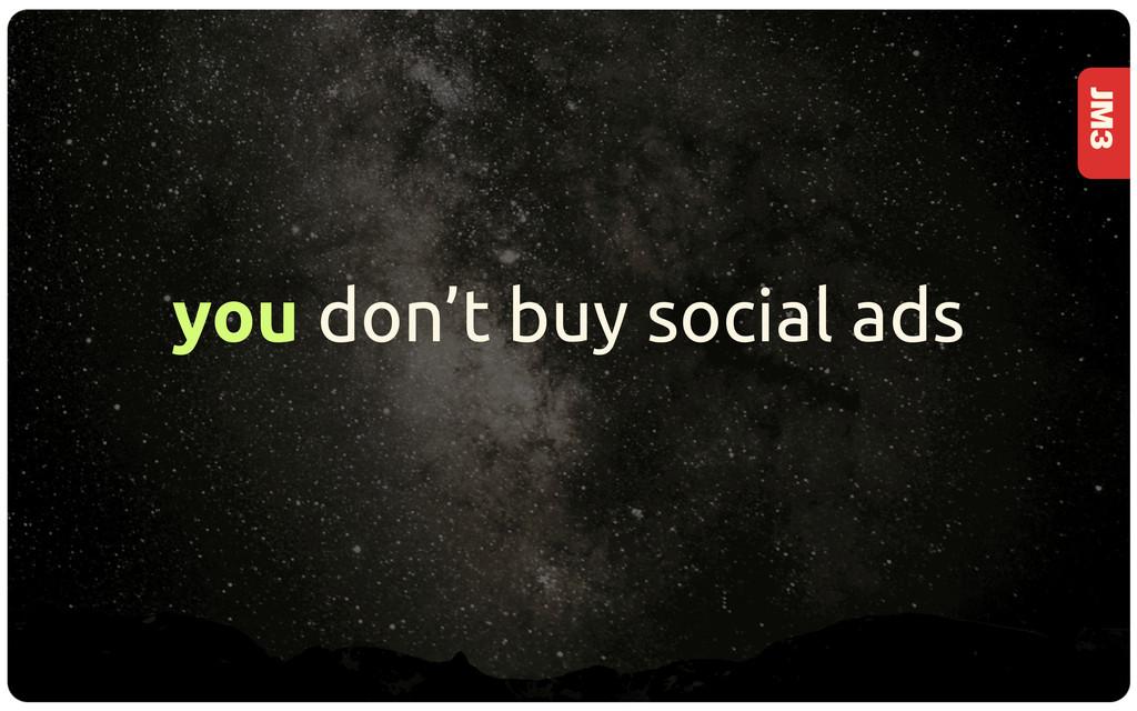 JM3 you don't buy social ads