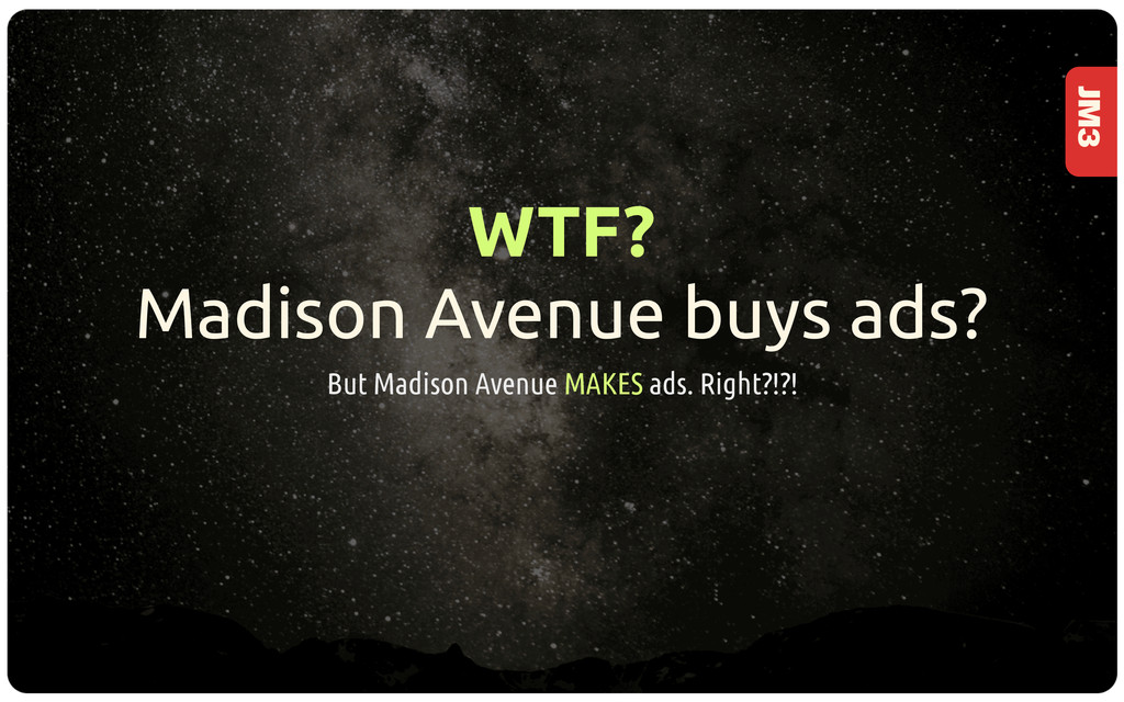 JM3 WTF? Madison Avenue buys ads? But Madison A...