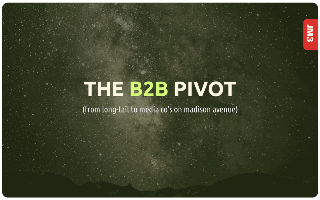 JM3 THE B2B PIVOT (from long-tail to media co's...
