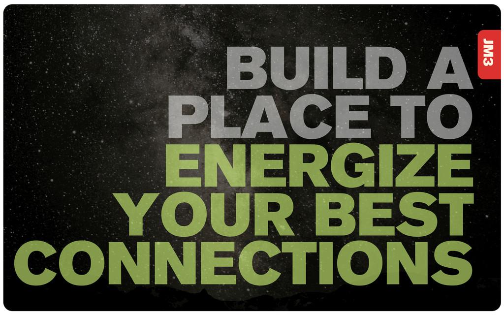 JM3 BUILD A PLACE TO ENERGIZE YOUR BEST CONNECT...