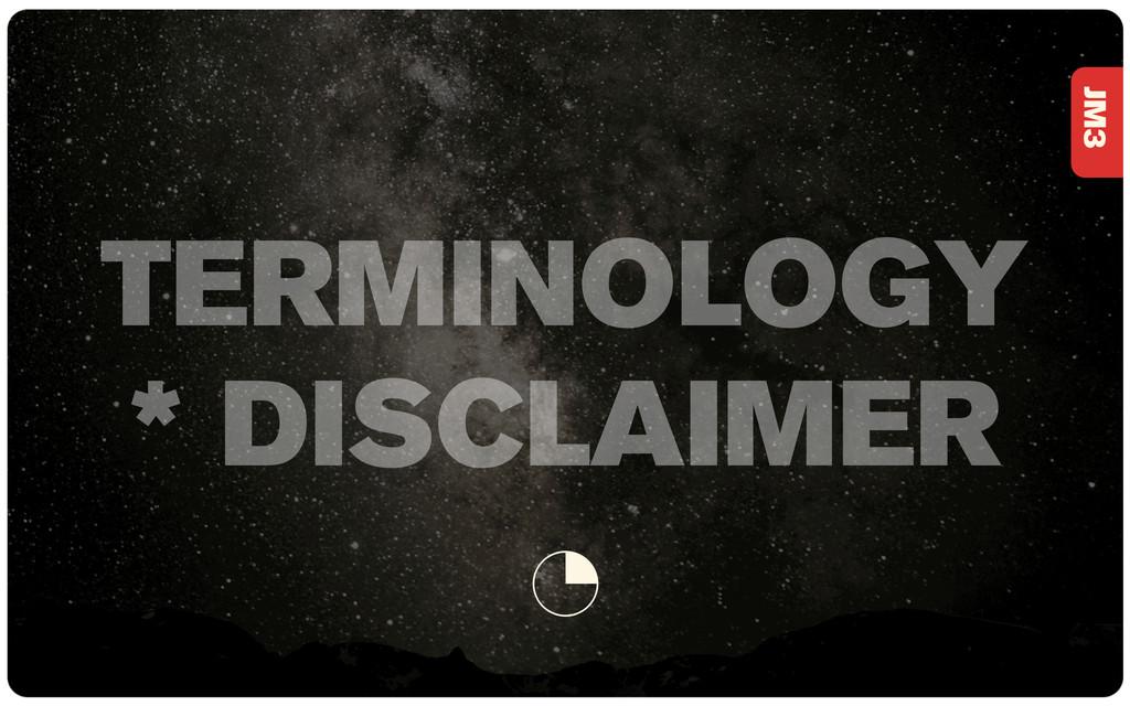 JM3 1 TERMINOLOGY * DISCLAIMER