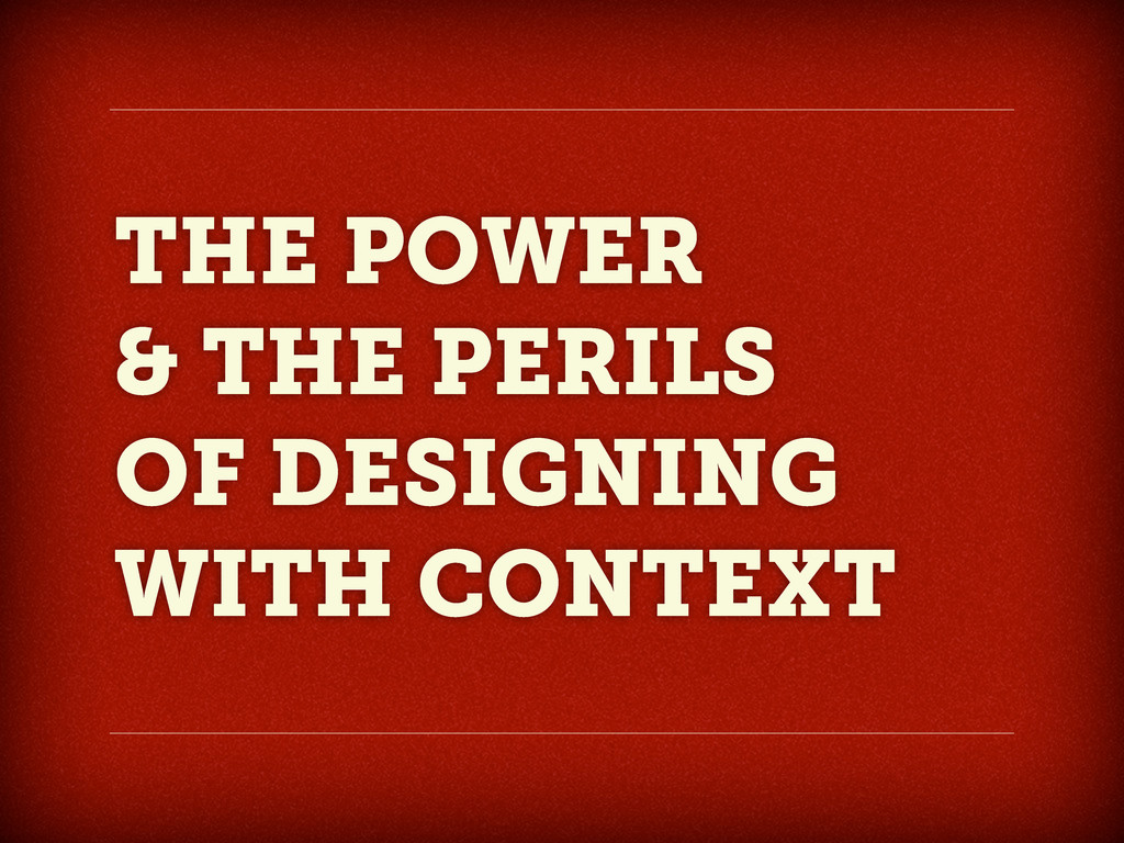 THE POWER & THE PERILS OF DESIGNING WITH CONTEXT