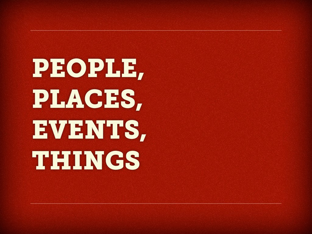 PEOPLE, PLACES, EVENTS, THINGS