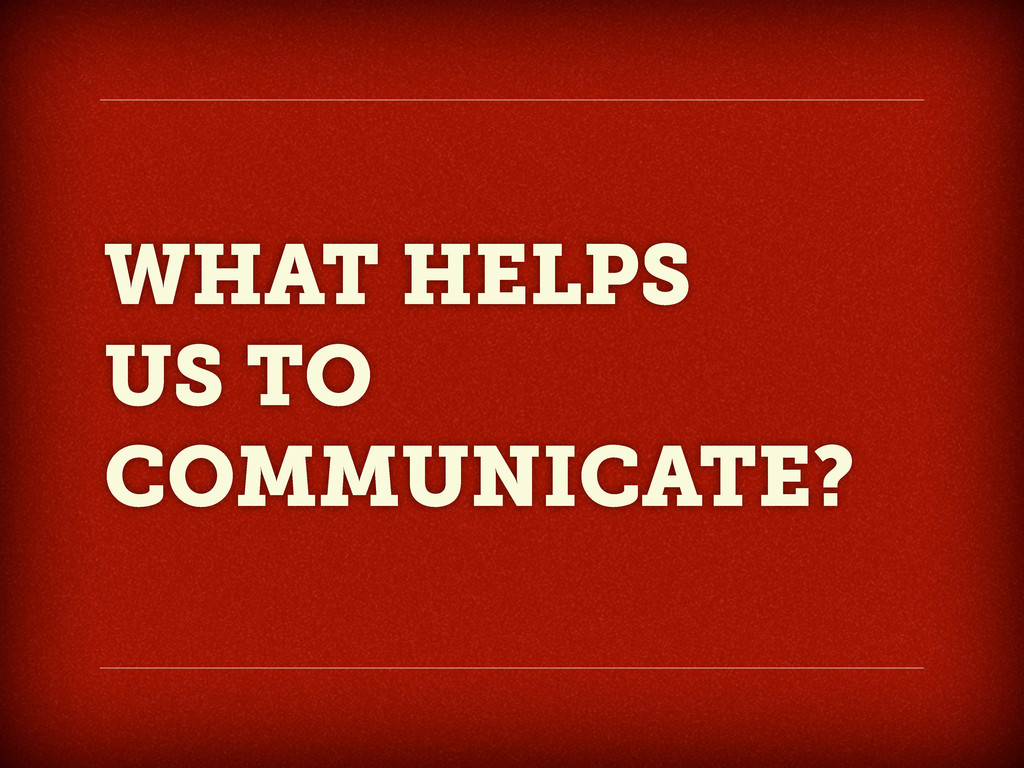 WHAT HELPS US TO COMMUNICATE?