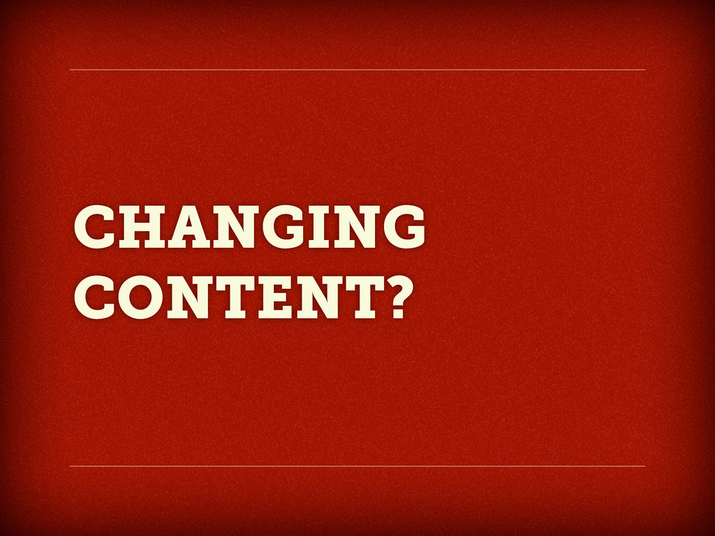 CHANGING CONTENT?