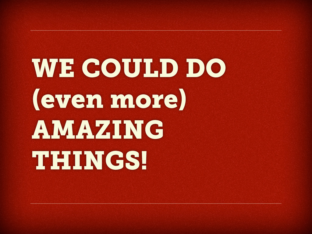 WE COULD DO (even more) AMAZING THINGS!