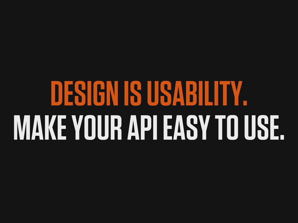 MAKE YOUR API EASY TO USE. DESIGN IS USABILITY.