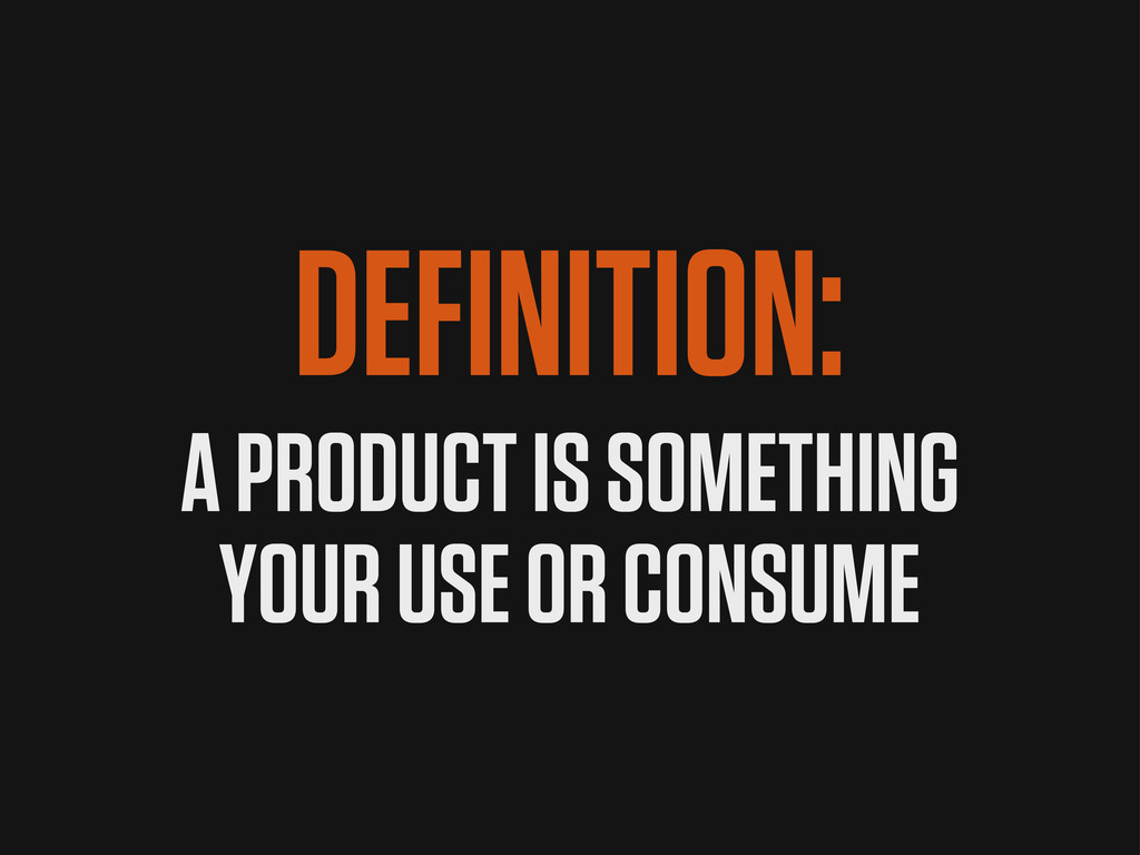 DEFINITION: A PRODUCT IS SOMETHING YOUR USE OR ...