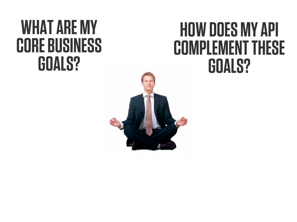 WHAT ARE MY CORE BUSINESS GOALS? HOW DOES MY AP...
