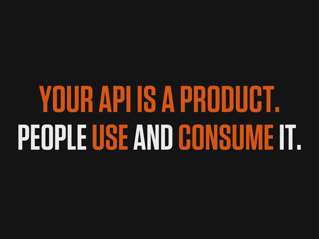 YOUR API IS A PRODUCT. PEOPLE USE AND CONSUME I...