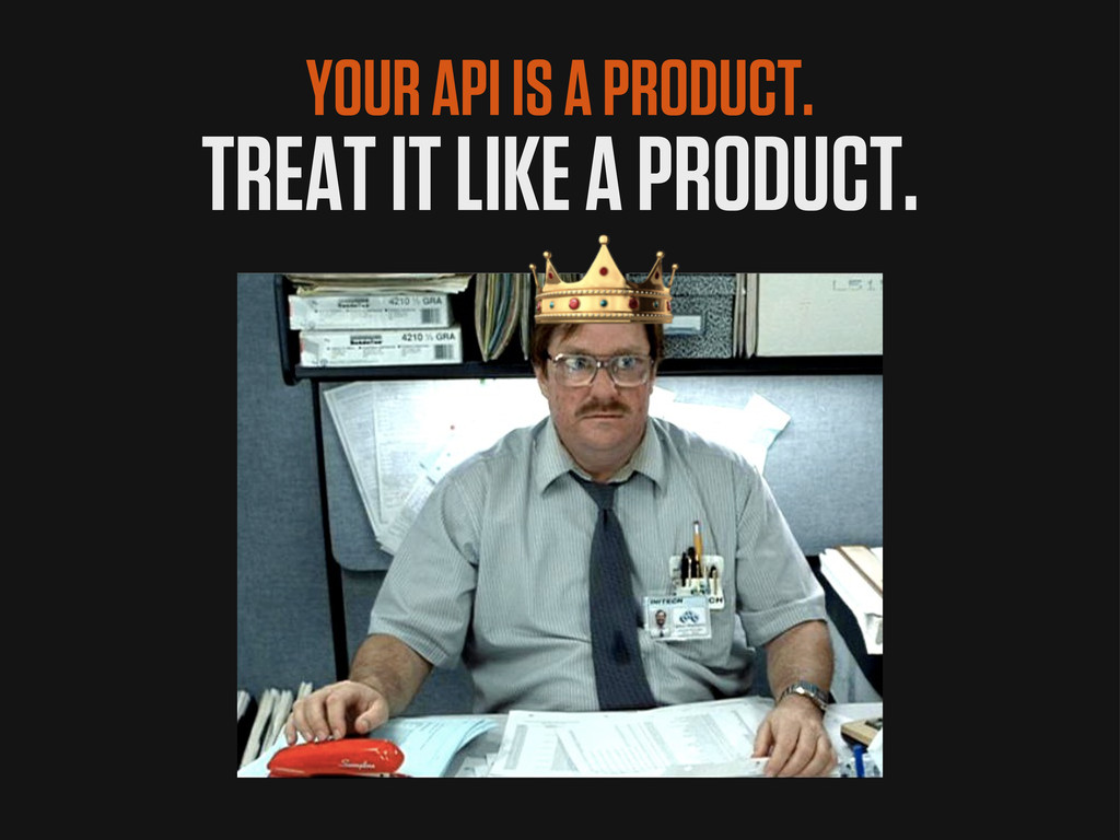 YOUR API IS A PRODUCT. TREAT IT LIKE A PRODUCT.