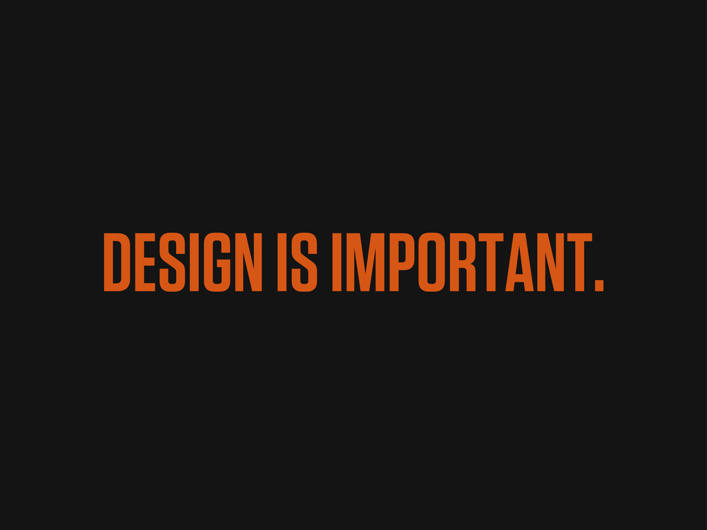 DESIGN IS IMPORTANT.