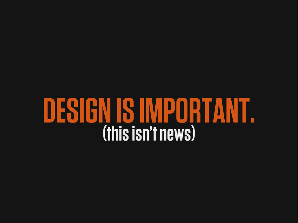 DESIGN IS IMPORTANT. (this isn't news)