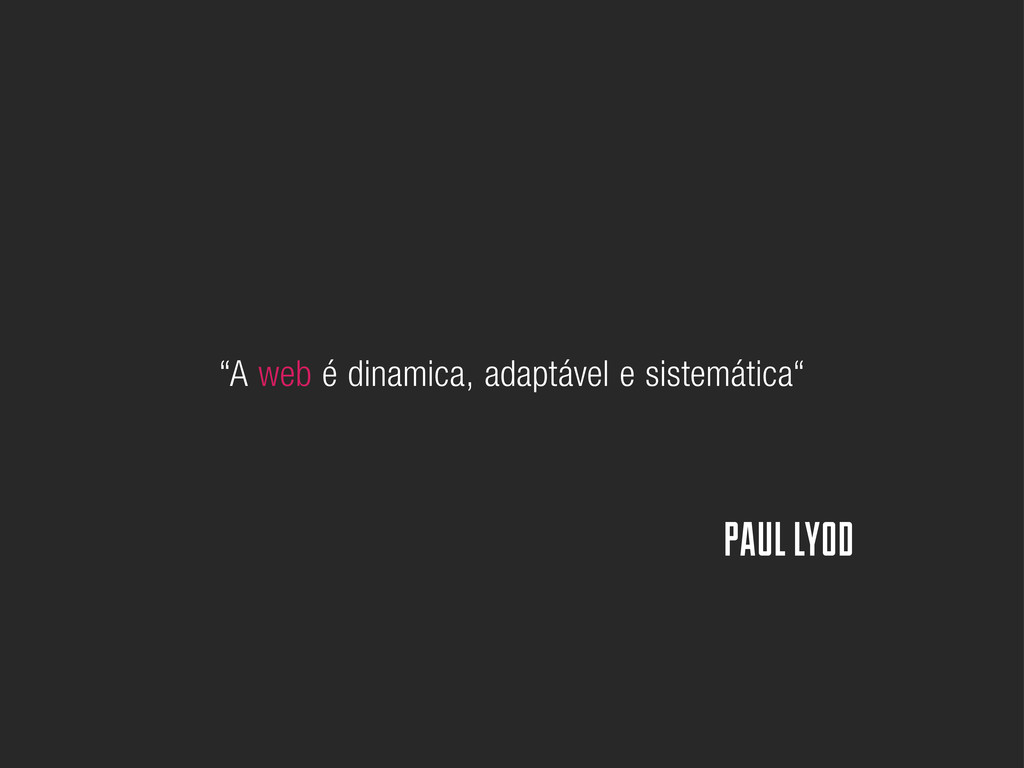 """""""A web é dinamica, adaptável e sistemática"""" PAU..."""