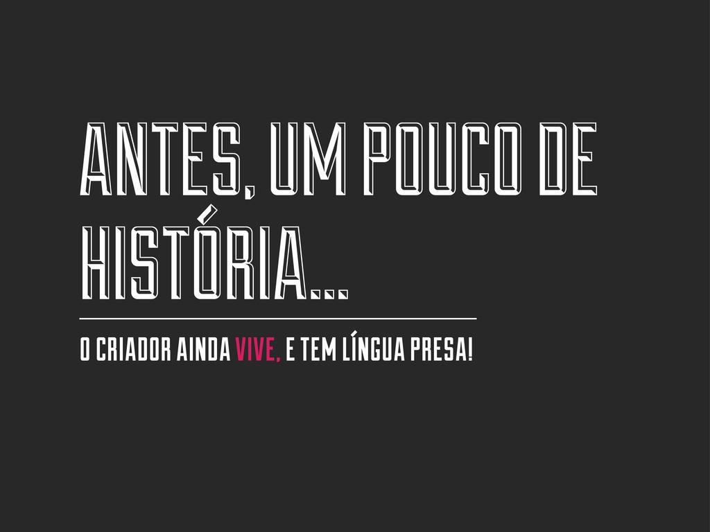 ANTES, UM POUCO DE HISTÓRIA... O CRIADOR AINDA ...