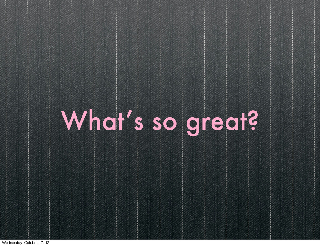 What's so great? Wednesday, October 17, 12