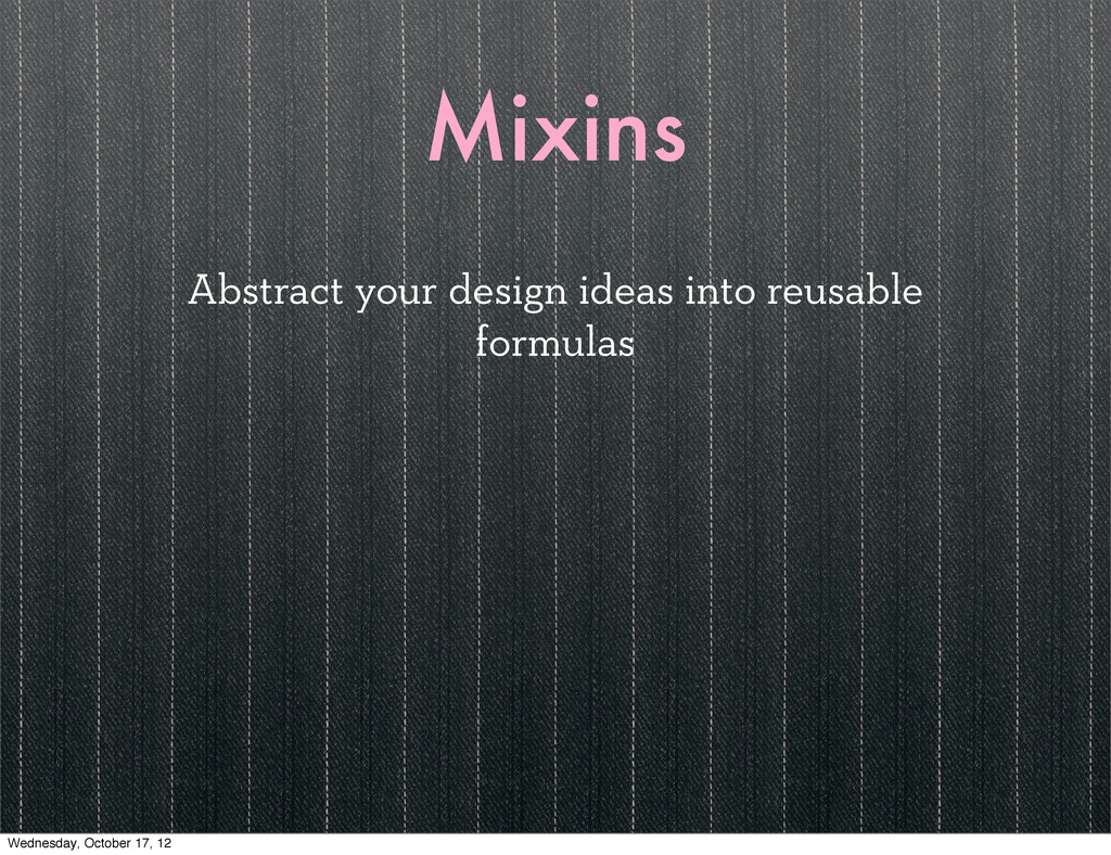 Mixins Abstract your design ideas into reusable...