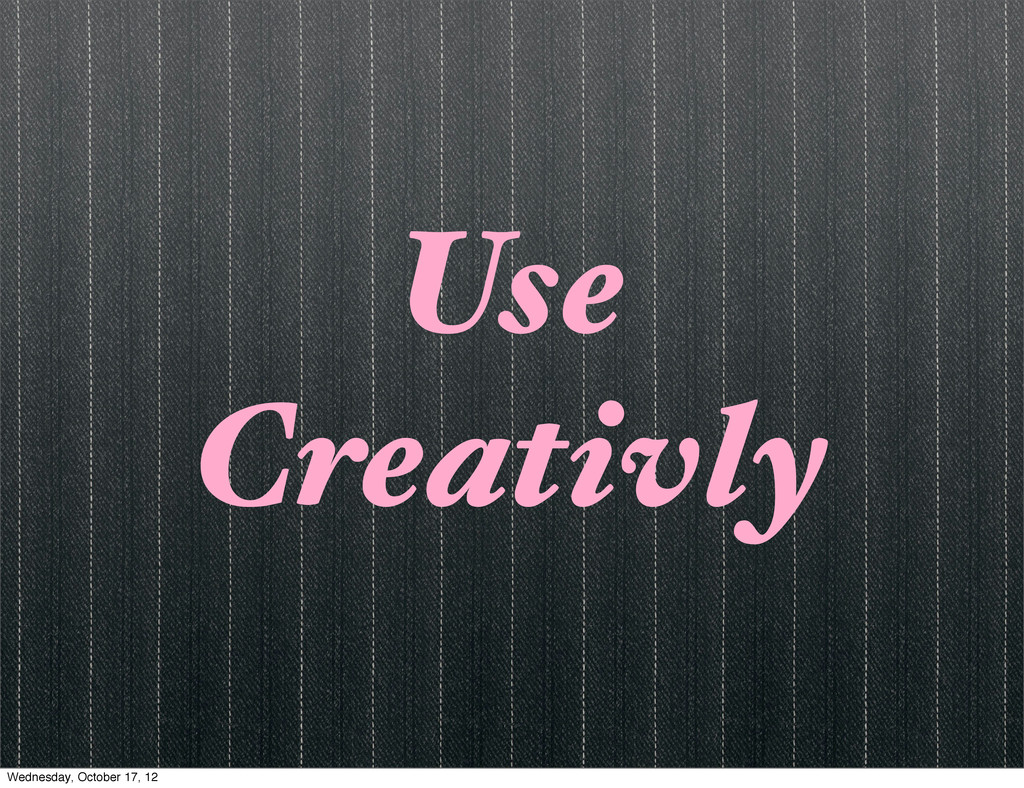 Use Creativly Wednesday, October 17, 12