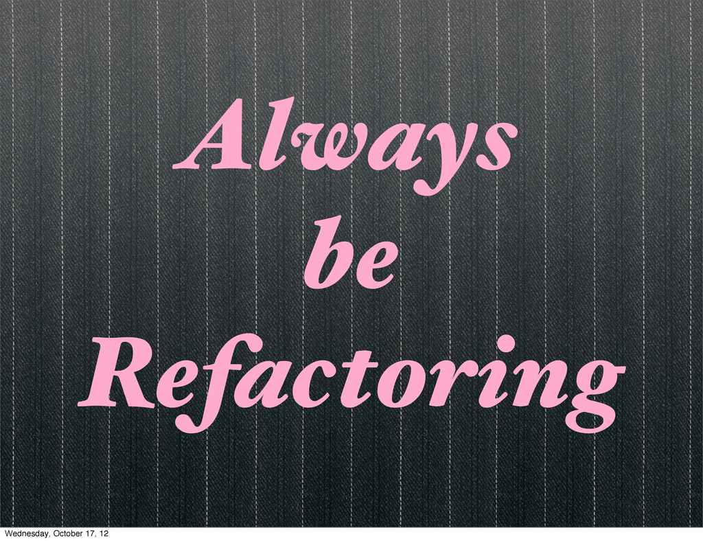 Always be Refactoring Wednesday, October 17, 12