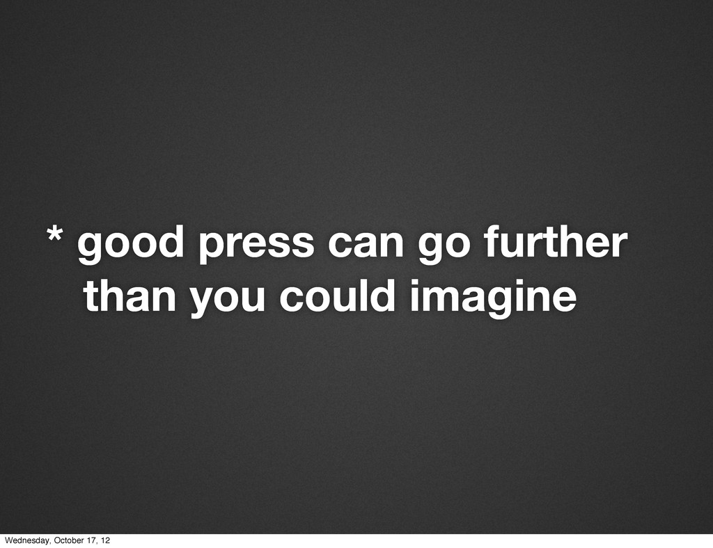 * good press can go further than you could imag...