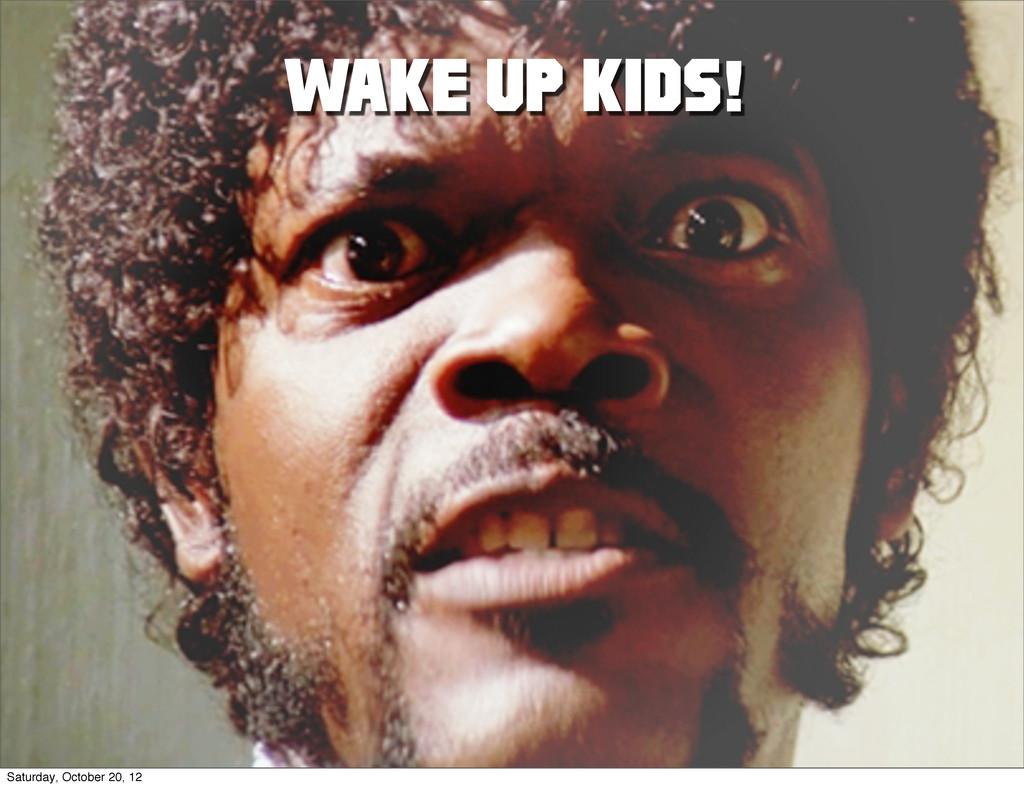 WAKE UP KIDS! Saturday, October 20, 12