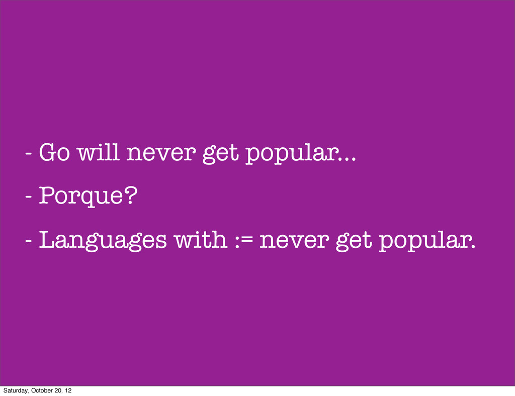 - Go will never get popular... - Porque? - Lang...