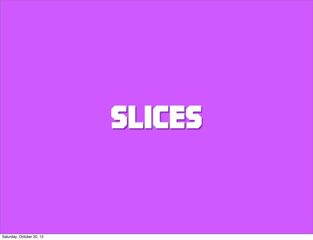 SLICES Saturday, October 20, 12