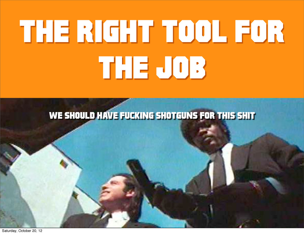 the Right tool for the job We should have fucki...