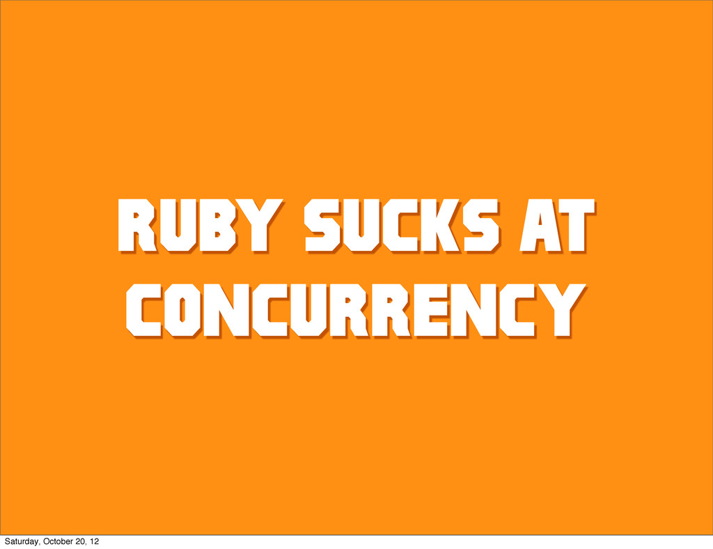 RUBY SUCKS AT CONCURRENCY Saturday, October 20,...