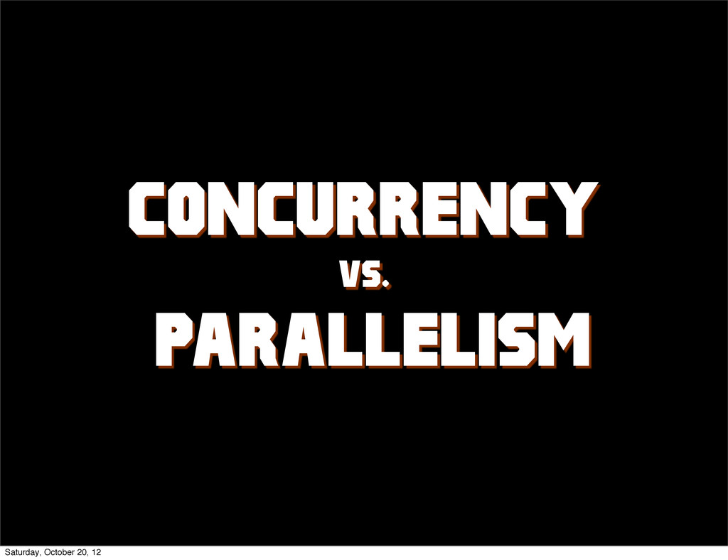 CONCURRENCY vs. PARALLELISM Saturday, October 2...