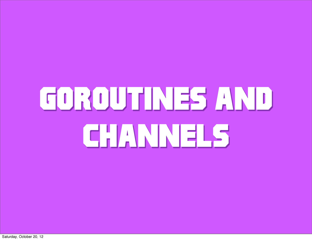 GOROUTINES AND CHANNELS Saturday, October 20, 12