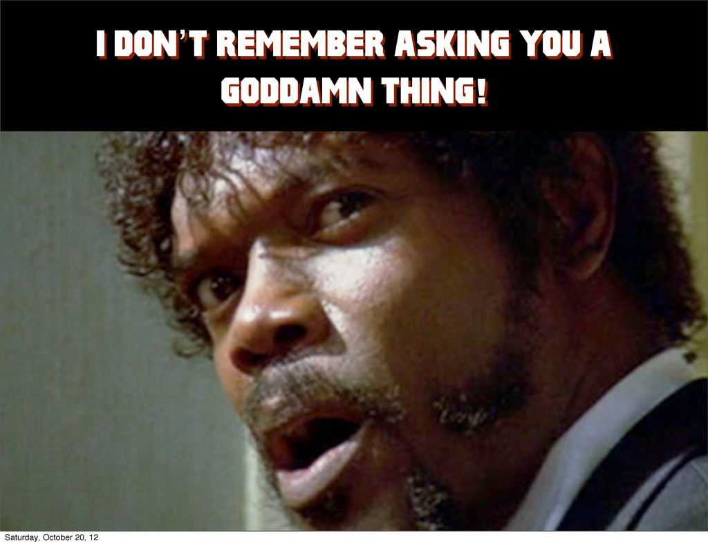 I DON'T REMEMBER ASKING YOU A GODDAMN THING!! S...