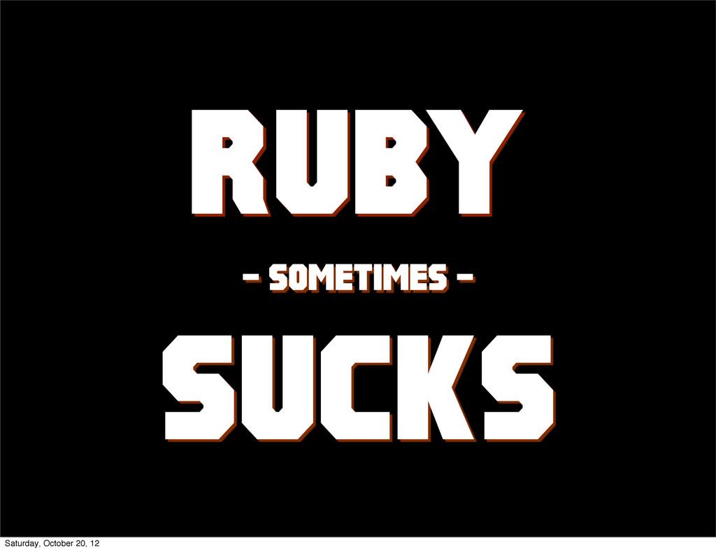 Ruby - sometimes - sucks Saturday, October 20, ...