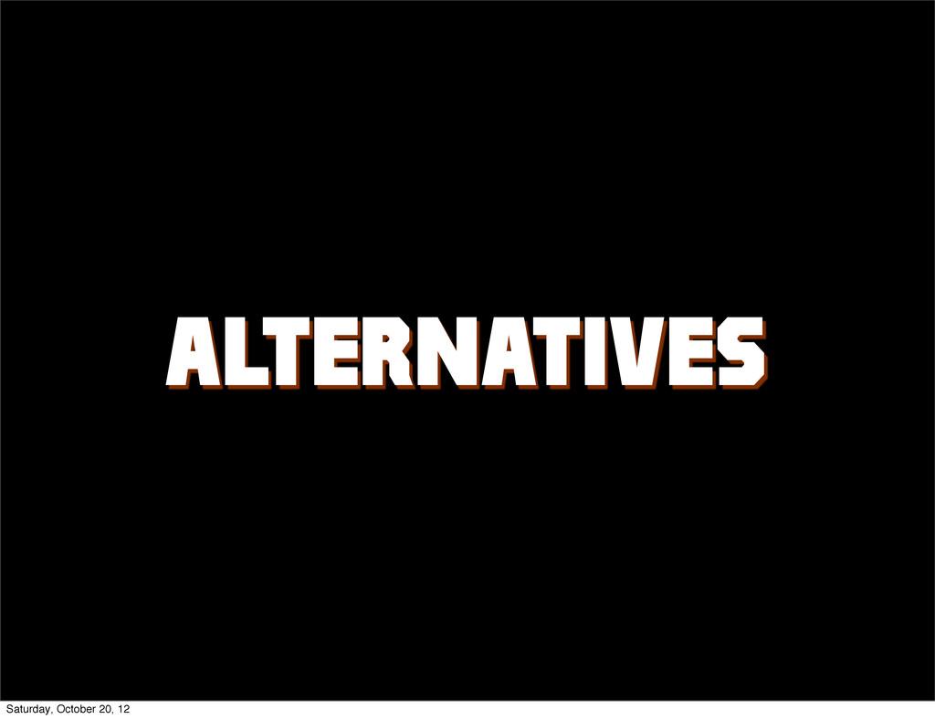 ALTERNATIVES? Saturday, October 20, 12