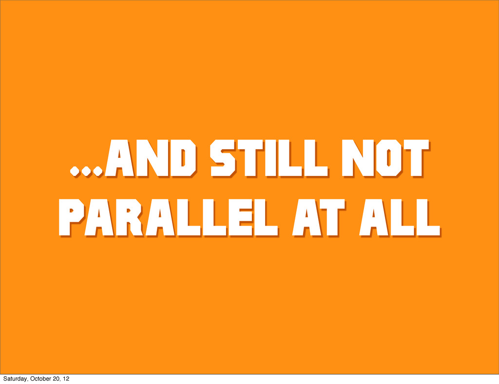 ...AND STILL NOT PARALLEL AT ALL Saturday, Octo...